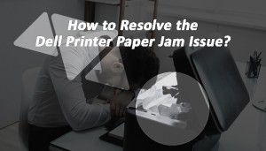 How to Resolve the Dell Printer Paper Jam Issue