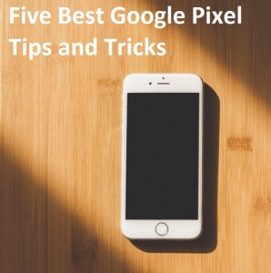 Five Best Google Pixel Tips and Tricks