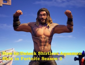 How to Unlock Shirtless Aquaman Skin in Fortnite Season 3