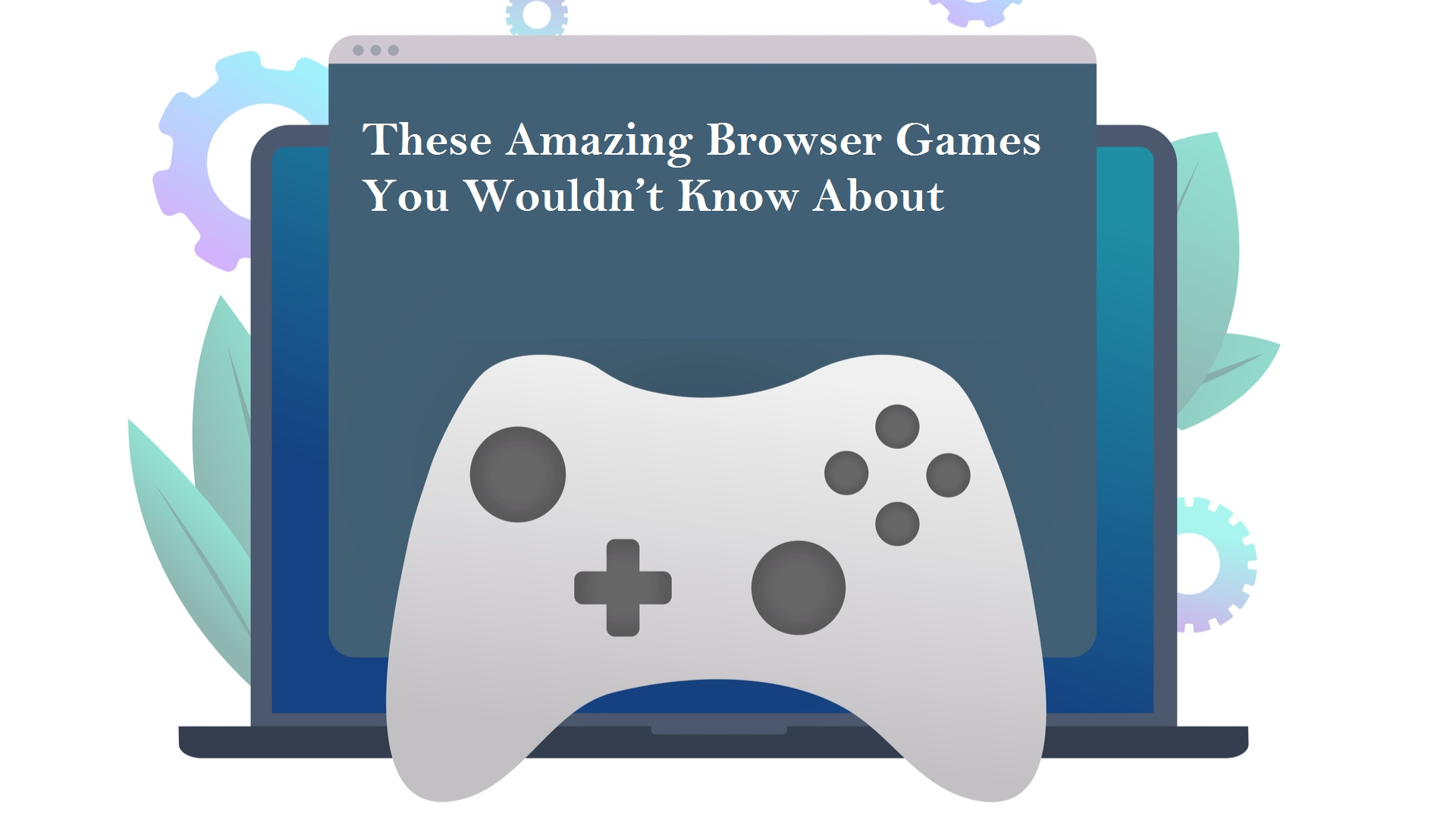 These Amazing Browser Games You Wouldn't Know About