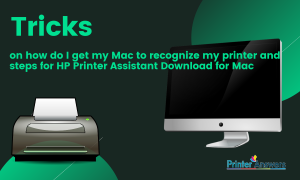 Tricks on how do I get my Mac to recognize my printer and steps for HP Printer Assistant Download for Mac