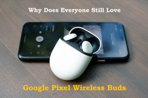 Why Does Everyone Still Love Google Pixel Wireless Buds Even After 2 Months