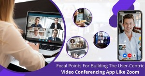 Focal points for building the user-centric video conferencing app like Zoom (1)