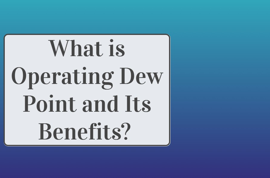 Dew point definition- What is Operating Dew Point and Its Benefits?