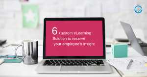 6 Enduring ways of Custom eLearning Solutions to reserve your employee's insight